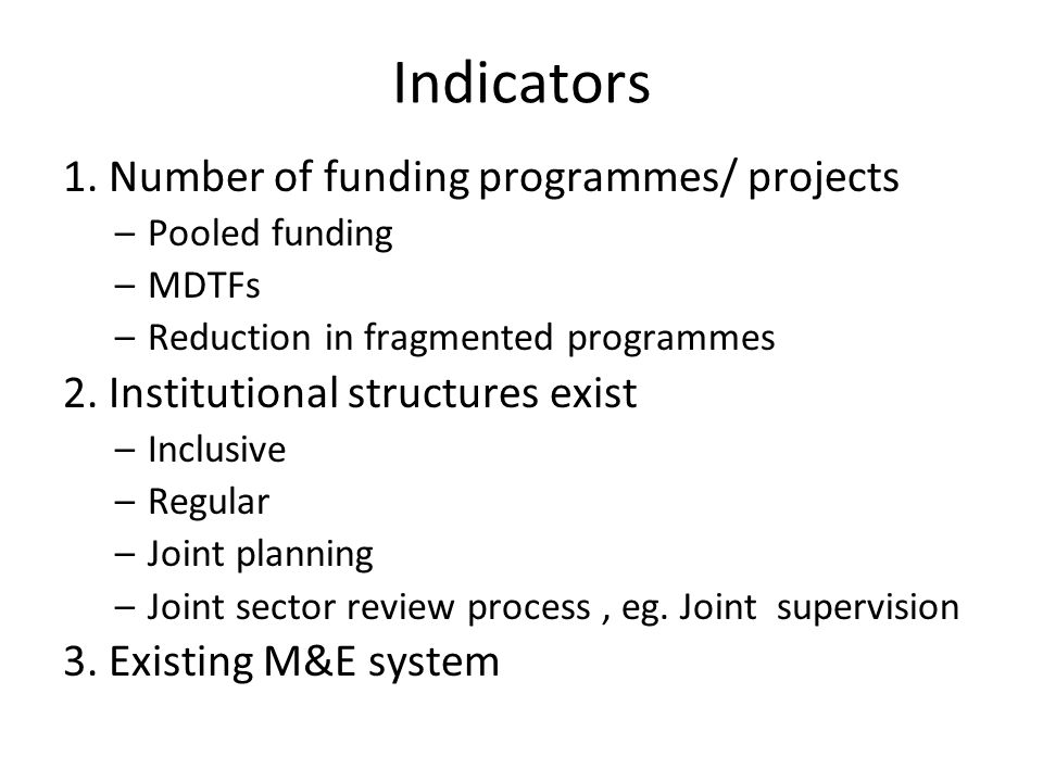 Indicators 1. Number of funding programmes/ projects –Pooled funding –MDTFs –Reduction in fragmented programmes 2. Institutional structures exist –Inc