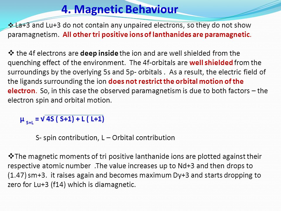 4. Magnetic Behaviour  La+3 and Lu+3 do not contain any unpaired electrons, so they do not show paramagnetism. All other tri positive ions of lanthan