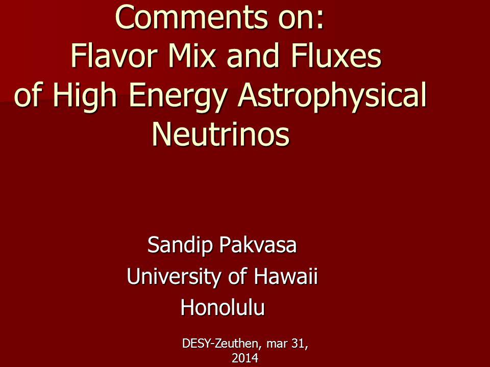 DESY-Zeuthen, mar 31, 2014 Comments on: Flavor Mix and Fluxes of High Energy Astrophysical Neutrinos Sandip Pakvasa University of Hawaii Honolulu