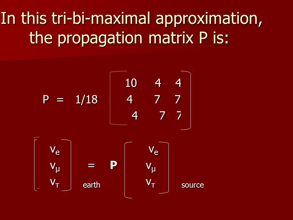 In this tri-bi-maximal approximation, the propagation matrix P is: 10 4 4 10 4 4 P = 1/18 4 7 7 P = 1/18 4 7 7 4 7 7 4 7 7 ν e ν e ν e ν e ν μ = P ν μ ν μ = P ν μ ν τ earth ν τ source ν τ earth ν τ source