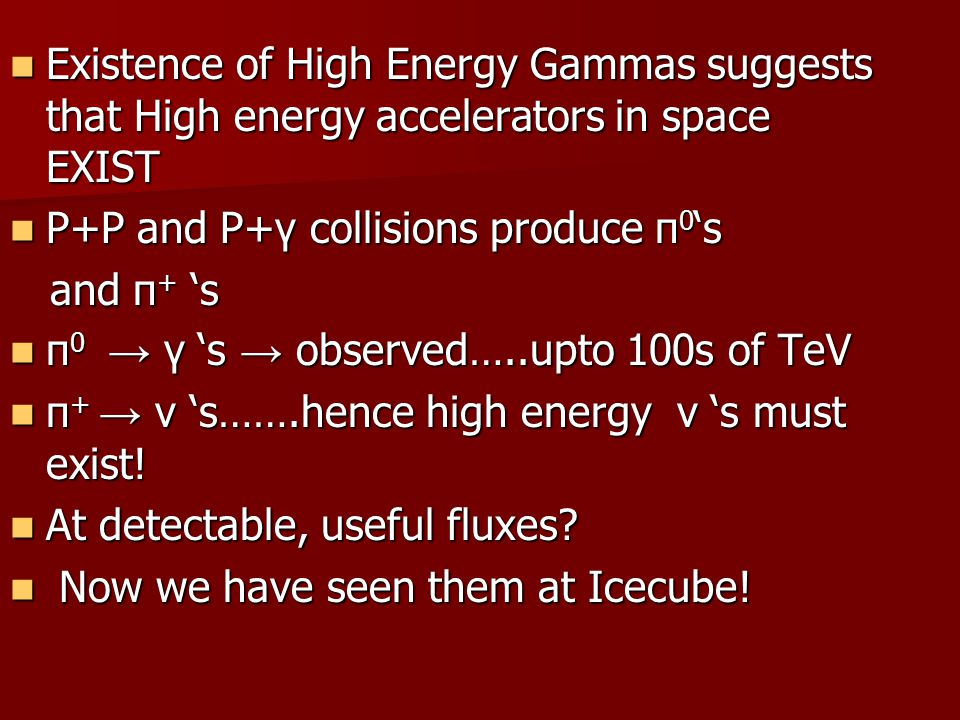 Existence of High Energy Gammas suggests that High energy accelerators in space EXIST Existence of High Energy Gammas suggests that High energy accelerators in space EXIST P+P and P+γ collisions produce π 0 's P+P and P+γ collisions produce π 0 's and π + 's and π + 's π 0 → γ 's → observed…..upto 100s of TeV π 0 → γ 's → observed…..upto 100s of TeV π + → ν 's…….hence high energy ν 's must exist.