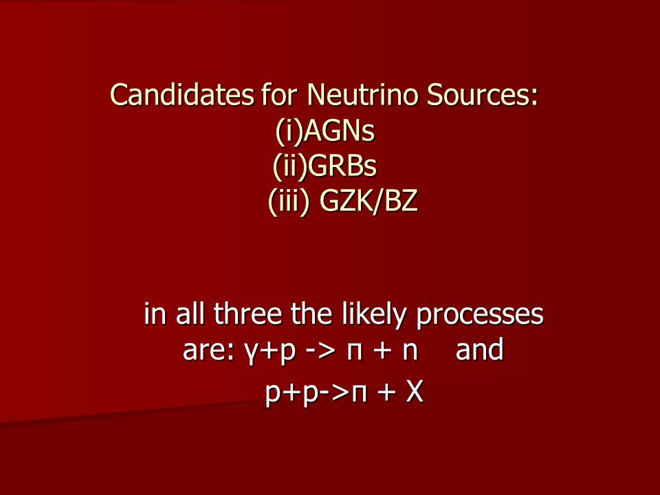 Candidates for Neutrino Sources: (i)AGNs (ii)GRBs (iii) GZK/BZ in all three the likely processes are: γ+p -> π + n and p+p->π + X
