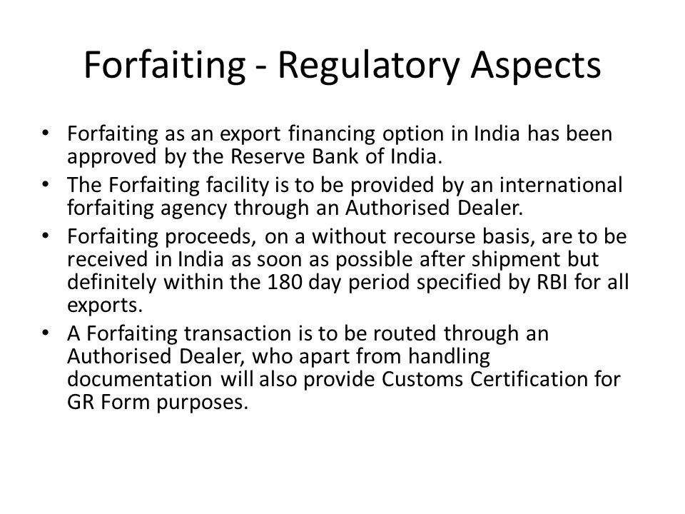 Forfaiting - Regulatory Aspects Forfaiting as an export financing option in India has been approved by the Reserve Bank of India. The Forfaiting facil