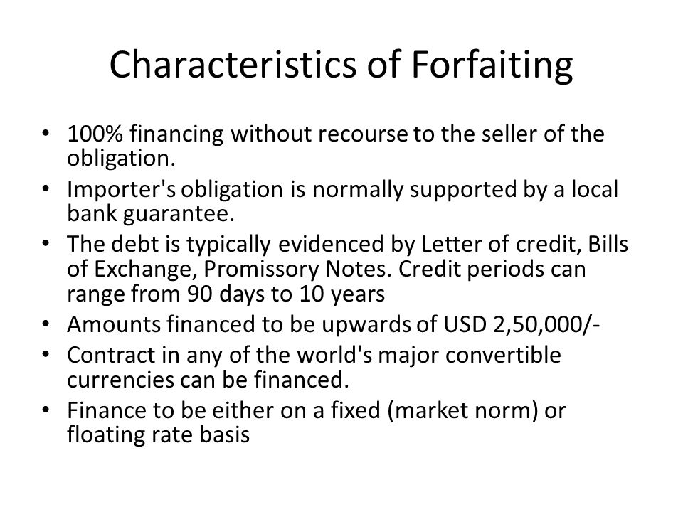 Characteristics of Forfaiting 100% financing without recourse to the seller of the obligation. Importer's obligation is normally supported by a local