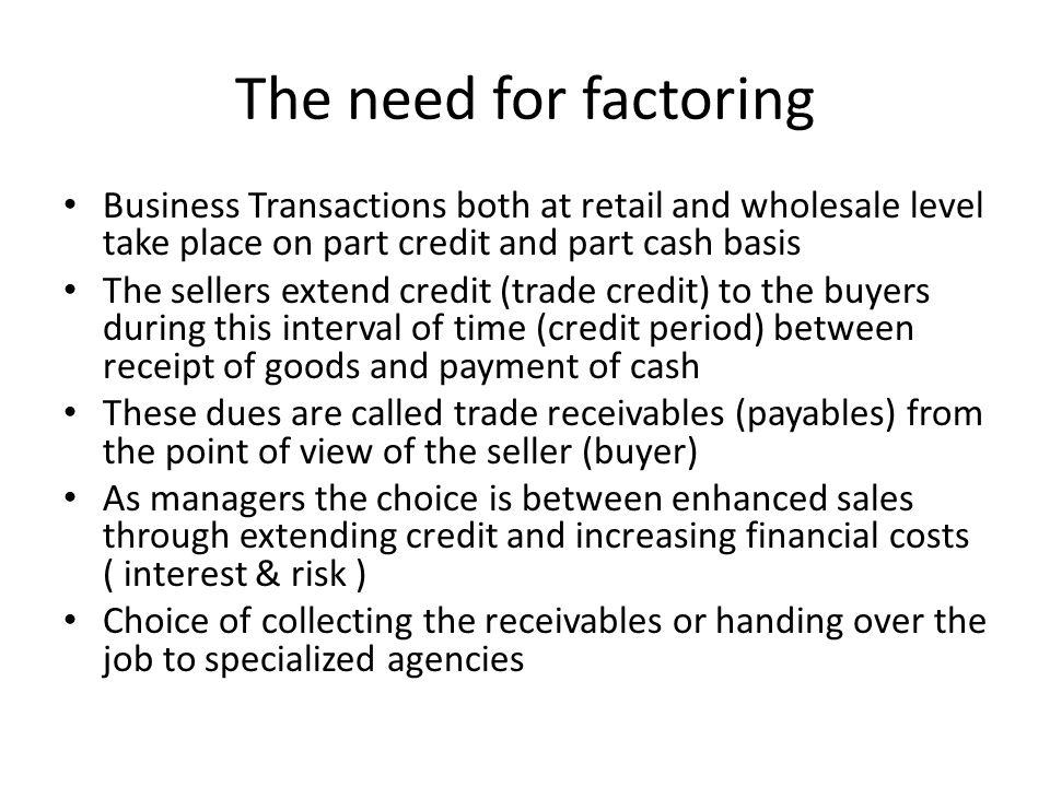 The need for factoring Business Transactions both at retail and wholesale level take place on part credit and part cash basis The sellers extend credi