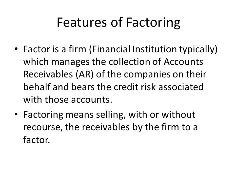 Features of Factoring Factor is a firm (Financial Institution typically) which manages the collection of Accounts Receivables (AR) of the companies on