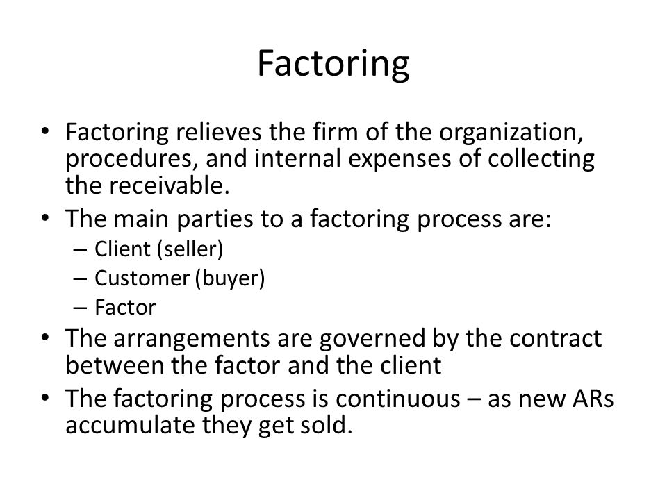 Factoring Factoring relieves the firm of the organization, procedures, and internal expenses of collecting the receivable. The main parties to a facto