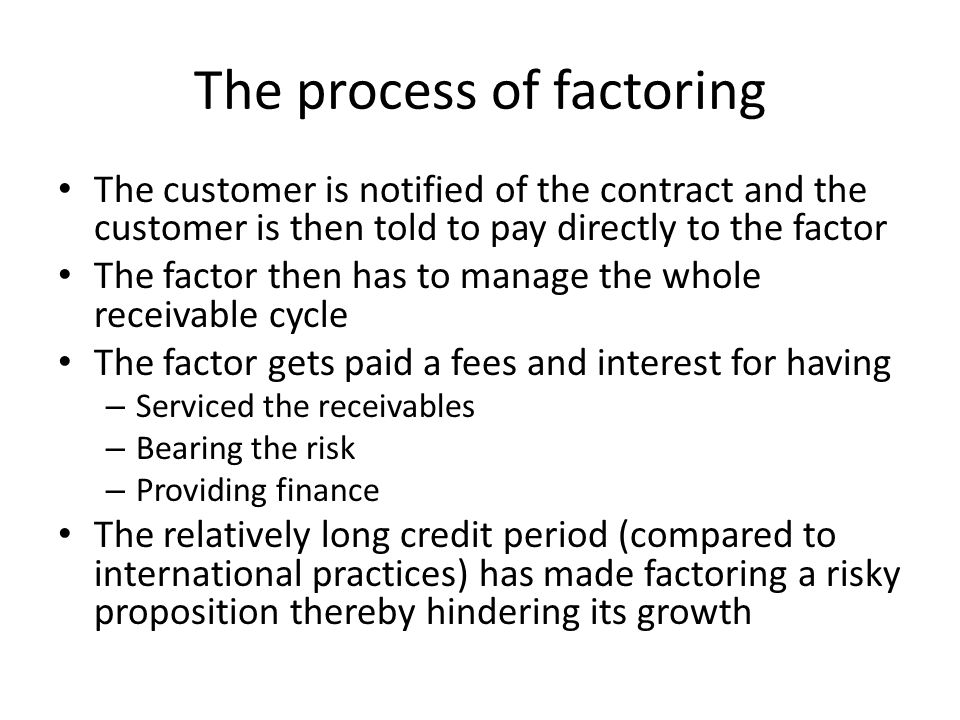 The process of factoring The customer is notified of the contract and the customer is then told to pay directly to the factor The factor then has to m