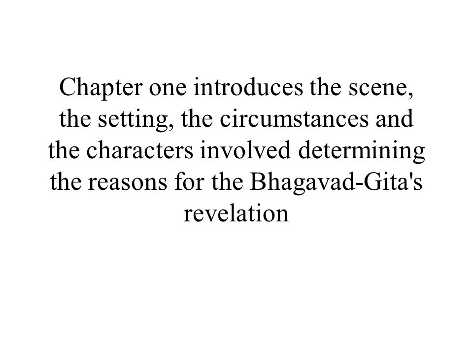 Chapter one introduces the scene, the setting, the circumstances and the characters involved determining the reasons for the Bhagavad-Gita s revelation