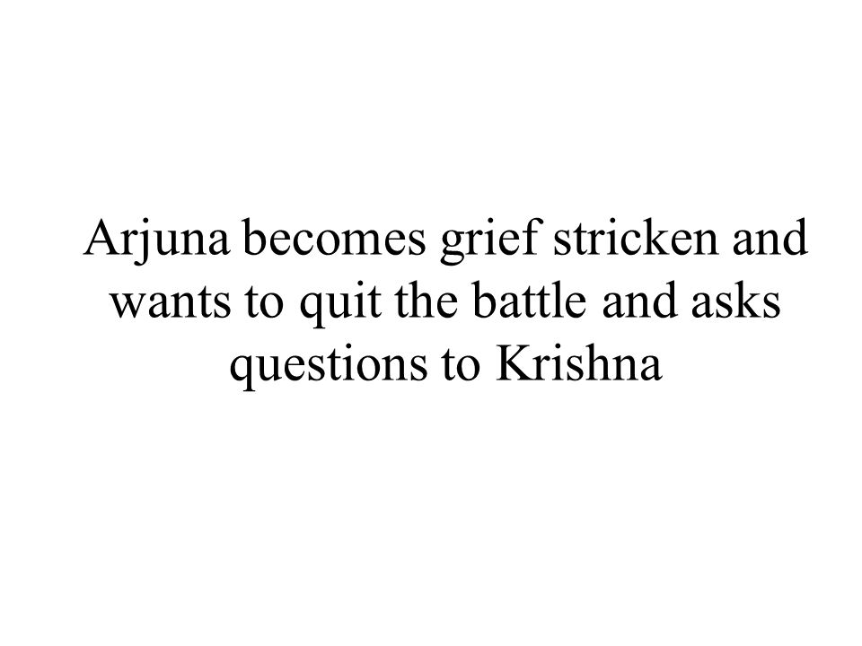Arjuna becomes grief stricken and wants to quit the battle and asks questions to Krishna