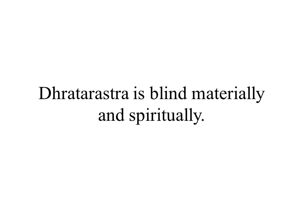 Dhratarastra is blind materially and spiritually.