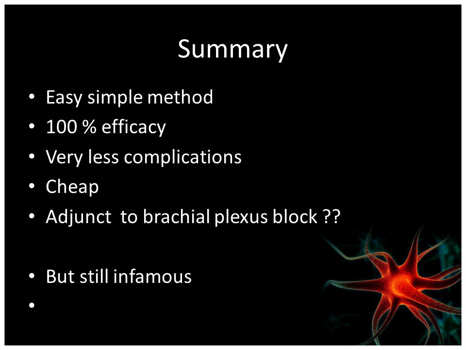 Summary Easy simple method 100 % efficacy Very less complications Cheap Adjunct to brachial plexus block .