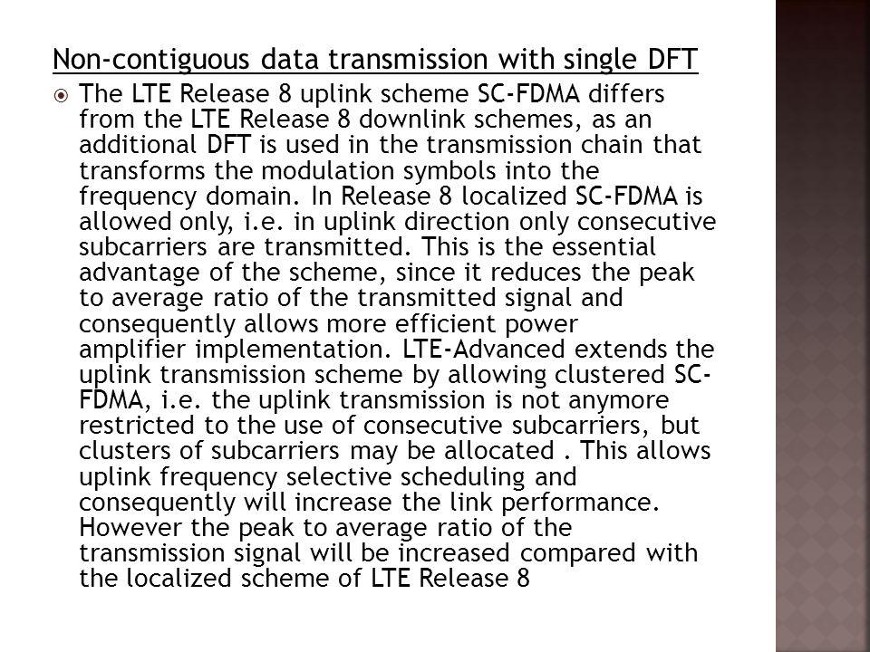 Non-contiguous data transmission with single DFT  The LTE Release 8 uplink scheme SC-FDMA differs from the LTE Release 8 downlink schemes, as an addi