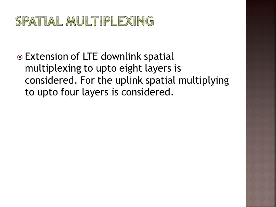  Extension of LTE downlink spatial multiplexing to upto eight layers is considered. For the uplink spatial multiplying to upto four layers is conside