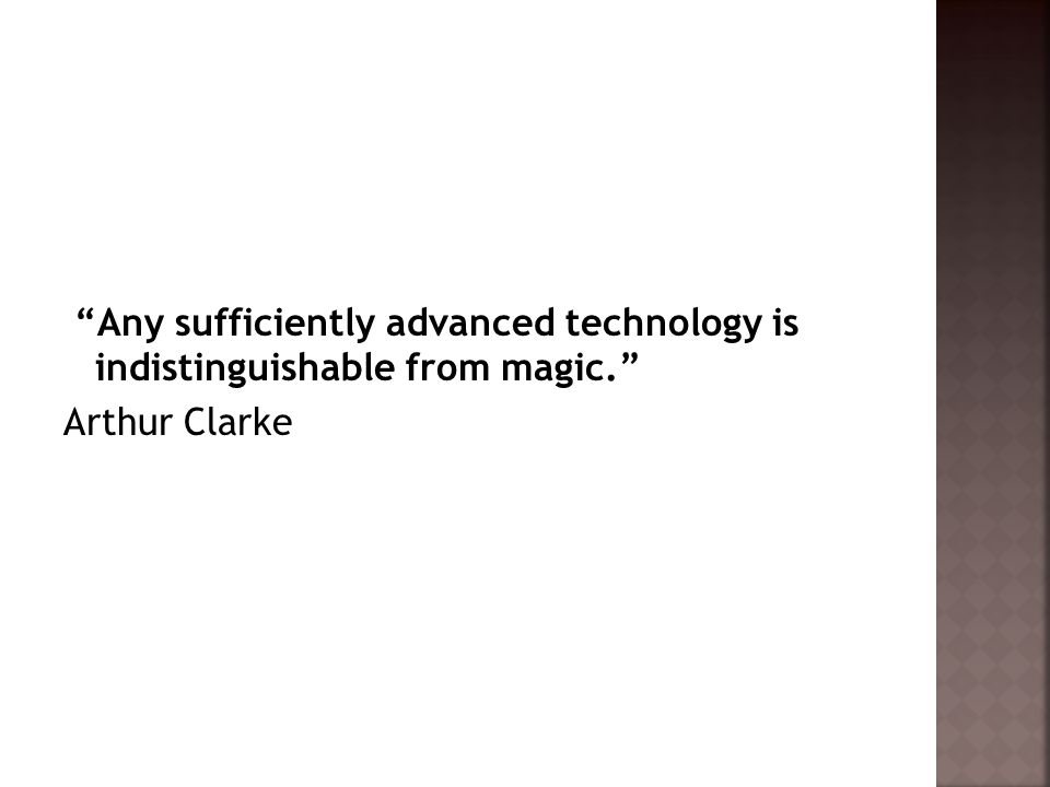 """""""Any sufficiently advanced technology is indistinguishable from magic."""" Arthur Clarke"""