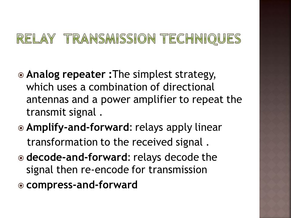  Analog repeater :The simplest strategy, which uses a combination of directional antennas and a power amplifier to repeat the transmit signal.  Ampl