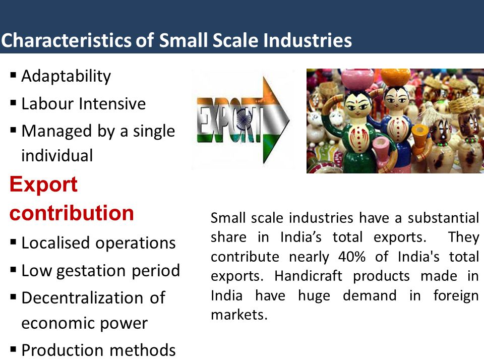 Characteristics of Small Scale Industries  Adaptability  Labour Intensive  Managed by a single individual Export contribution  Localised operations  Low gestation period  Decentralization of economic power  Production methods Small scale industries have a substantial share in India's total exports.