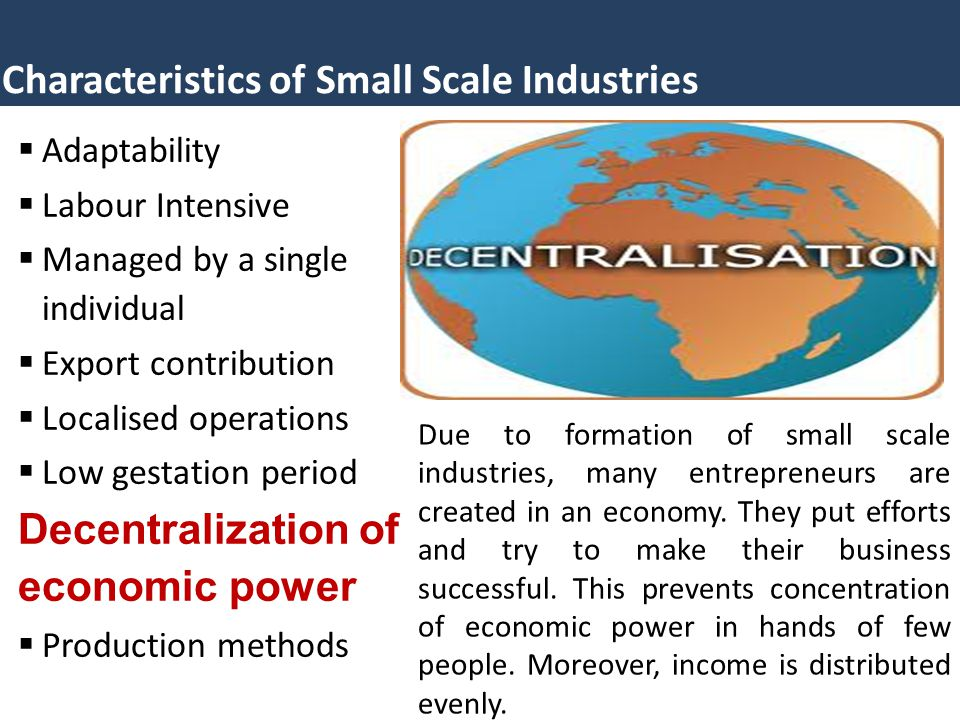 Characteristics of Small Scale Industries  Adaptability  Labour Intensive  Managed by a single individual  Export contribution  Localised operations  Low gestation period Decentralization of economic power  Production methods Due to formation of small scale industries, many entrepreneurs are created in an economy.