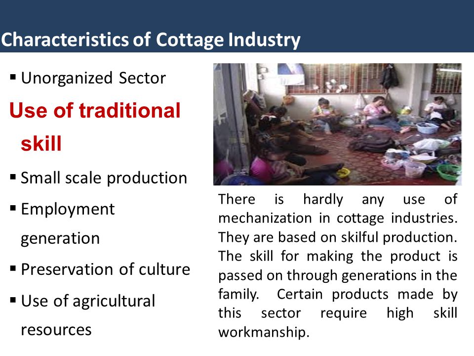 Characteristics of Cottage Industry  Unorganized Sector Use of traditional skill  Small scale production  Employment generation  Preservation of c