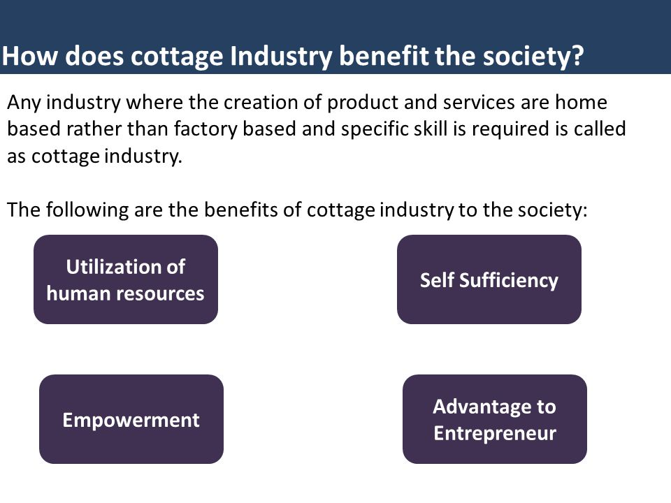 How does cottage Industry benefit the society? Any industry where the creation of product and services are home based rather than factory based and sp