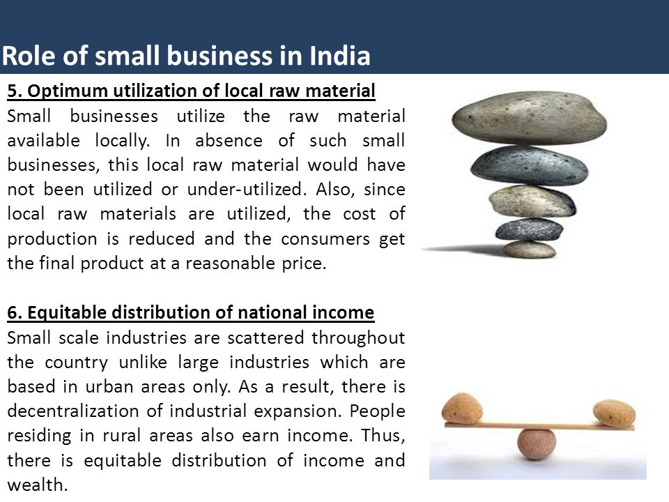 5. Optimum utilization of local raw material Small businesses utilize the raw material available locally. In absence of such small businesses, this lo