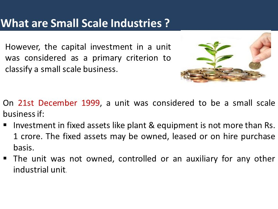 What are Small Scale Industries ? However, the capital investment in a unit was considered as a primary criterion to classify a small scale business.