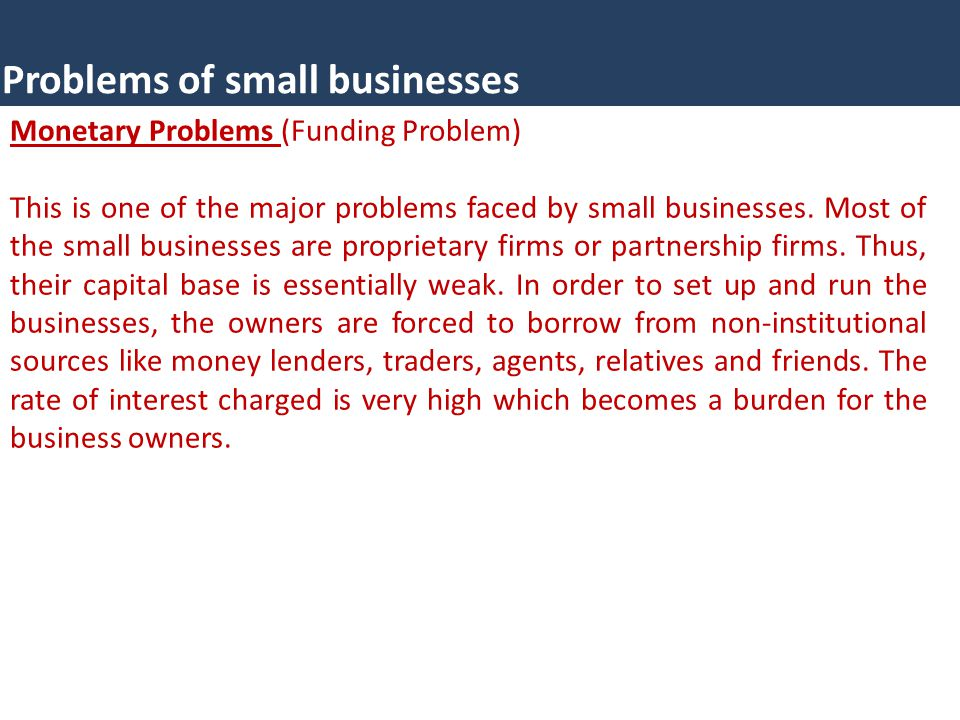 Problems of small businesses Monetary Problems (Funding Problem) This is one of the major problems faced by small businesses. Most of the small busine
