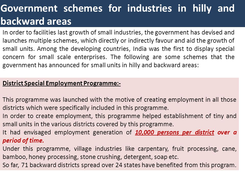 Government schemes for industries in hilly and backward areas In order to facilities last growth of small industries, the government has devised and l