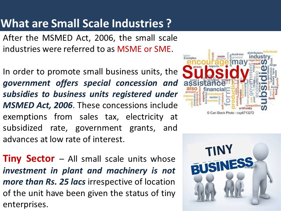 What are Small Scale Industries ? After the MSMED Act, 2006, the small scale industries were referred to as MSME or SME. In order to promote small bus