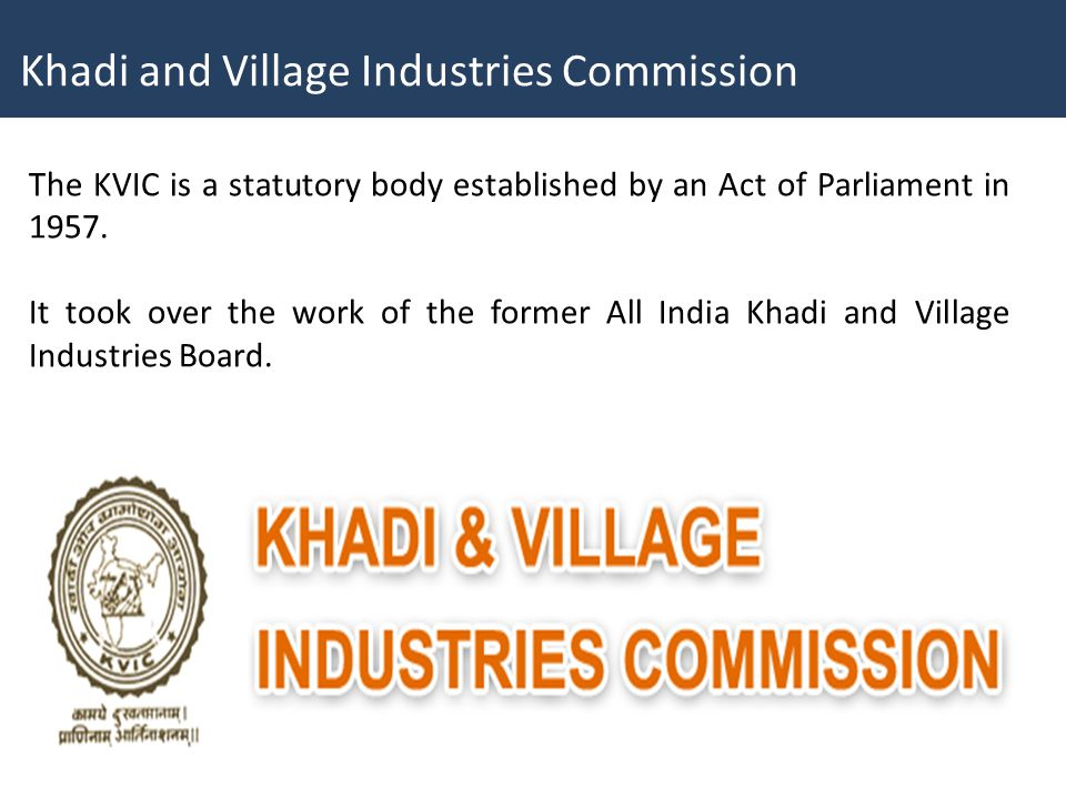 The KVIC is a statutory body established by an Act of Parliament in 1957. It took over the work of the former All India Khadi and Village Industries B