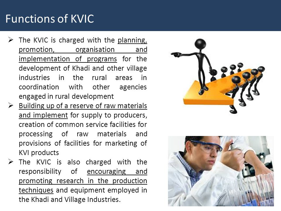  The KVIC is charged with the planning, promotion, organisation and implementation of programs for the development of Khadi and other village industries in the rural areas in coordination with other agencies engaged in rural development  Building up of a reserve of raw materials and implement for supply to producers, creation of common service facilities for processing of raw materials and provisions of facilities for marketing of KVI products  The KVIC is also charged with the responsibility of encouraging and promoting research in the production techniques and equipment employed in the Khadi and Village Industries.