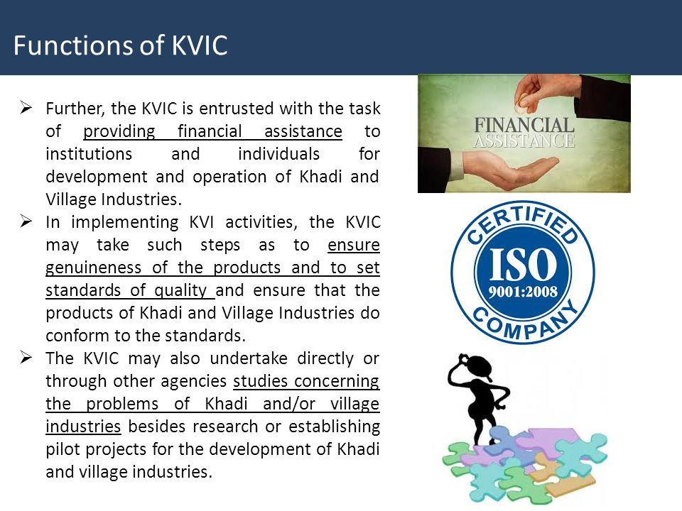  Further, the KVIC is entrusted with the task of providing financial assistance to institutions and individuals for development and operation of Khadi and Village Industries.