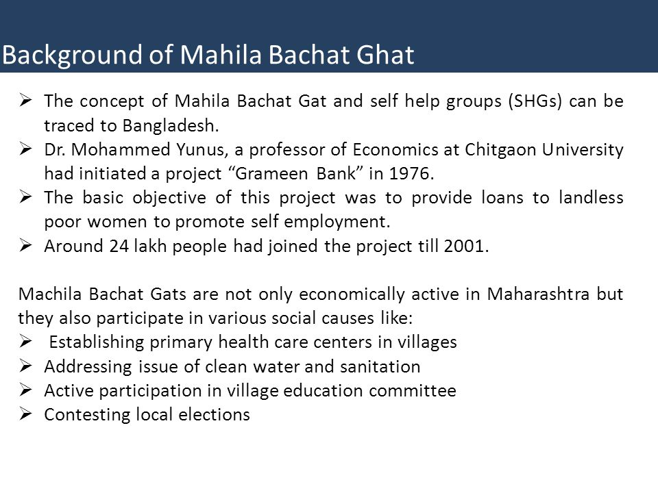  The concept of Mahila Bachat Gat and self help groups (SHGs) can be traced to Bangladesh.  Dr. Mohammed Yunus, a professor of Economics at Chitgaon