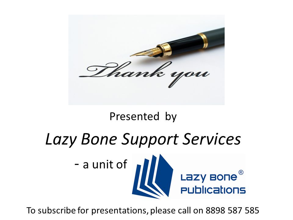 Presented by Lazy Bone Support Services - a unit of To subscribe for presentations, please call on 8898 587 585