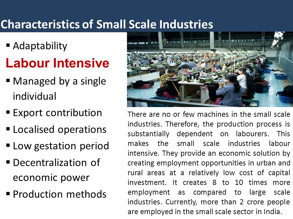 Characteristics of Small Scale Industries  Adaptability Labour Intensive  Managed by a single individual  Export contribution  Localised operations  Low gestation period  Decentralization of economic power  Production methods There are no or few machines in the small scale industries.