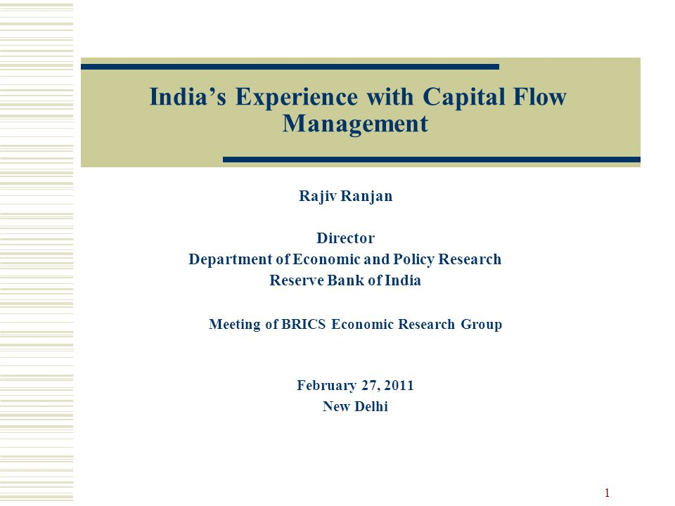 India's Experience with Capital Flow Management Rajiv Ranjan Director Department of Economic and Policy Research Reserve Bank of India 1 Meeting of BRICS Economic Research Group February 27, 2011 New Delhi