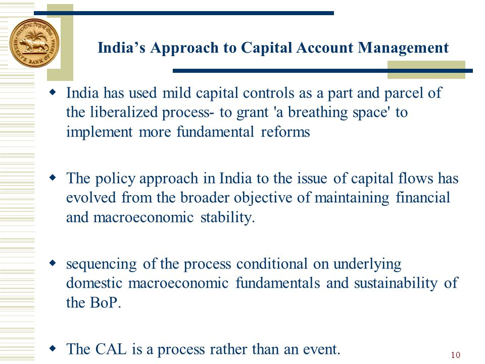 India's Approach to Capital Account Management  India has used mild capital controls as a part and parcel of the liberalized process- to grant a breathing space to implement more fundamental reforms  The policy approach in India to the issue of capital flows has evolved from the broader objective of maintaining financial and macroeconomic stability.