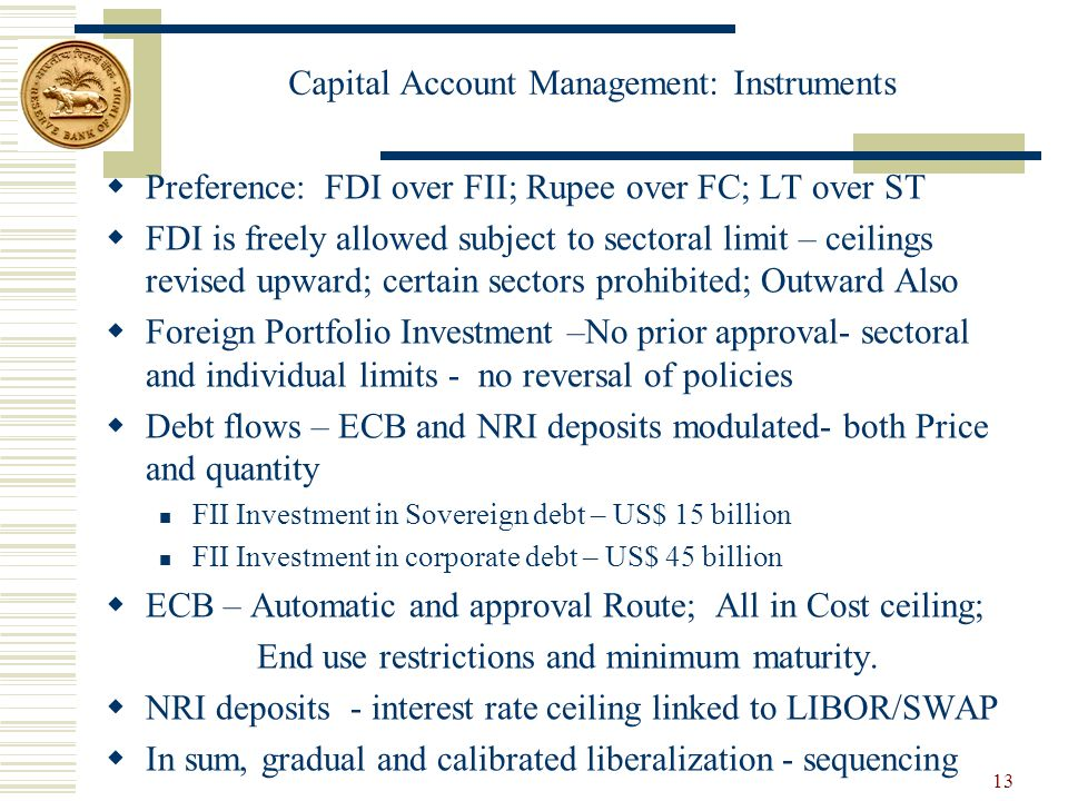 Capital Account Management: Instruments  Preference: FDI over FII; Rupee over FC; LT over ST  FDI is freely allowed subject to sectoral limit – ceilings revised upward; certain sectors prohibited; Outward Also  Foreign Portfolio Investment –No prior approval- sectoral and individual limits - no reversal of policies  Debt flows – ECB and NRI deposits modulated- both Price and quantity FII Investment in Sovereign debt – US$ 15 billion FII Investment in corporate debt – US$ 45 billion  ECB – Automatic and approval Route; All in Cost ceiling; End use restrictions and minimum maturity.