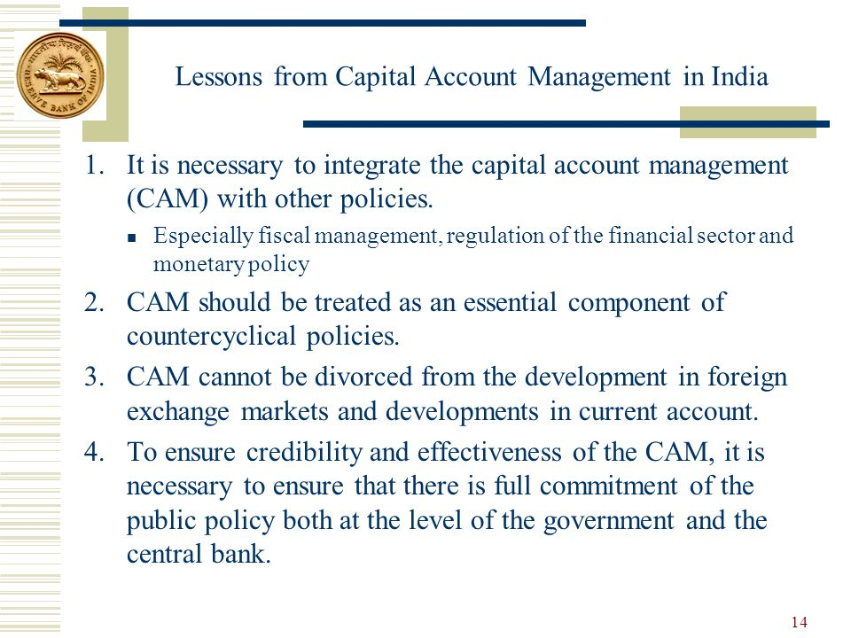 Lessons from Capital Account Management in India 1.It is necessary to integrate the capital account management (CAM) with other policies.