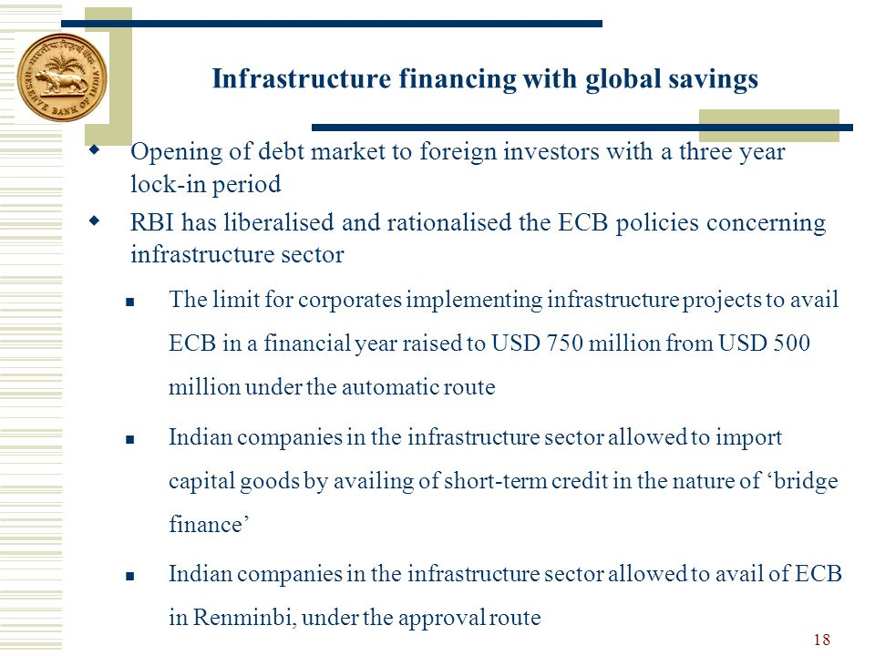 Infrastructure financing with global savings  Opening of debt market to foreign investors with a three year lock-in period  RBI has liberalised and rationalised the ECB policies concerning infrastructure sector The limit for corporates implementing infrastructure projects to avail ECB in a financial year raised to USD 750 million from USD 500 million under the automatic route Indian companies in the infrastructure sector allowed to import capital goods by availing of short-term credit in the nature of 'bridge finance' Indian companies in the infrastructure sector allowed to avail of ECB in Renminbi, under the approval route 18