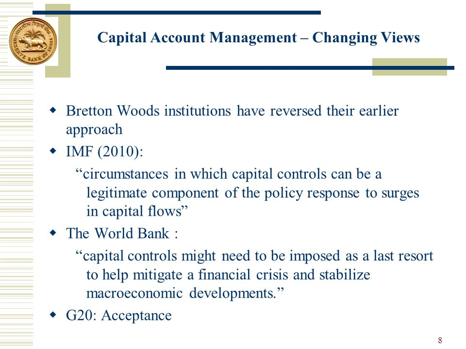  Bretton Woods institutions have reversed their earlier approach  IMF (2010): circumstances in which capital controls can be a legitimate component of the policy response to surges in capital flows  The World Bank : capital controls might need to be imposed as a last resort to help mitigate a financial crisis and stabilize macroeconomic developments.  G20: Acceptance Capital Account Management – Changing Views 8