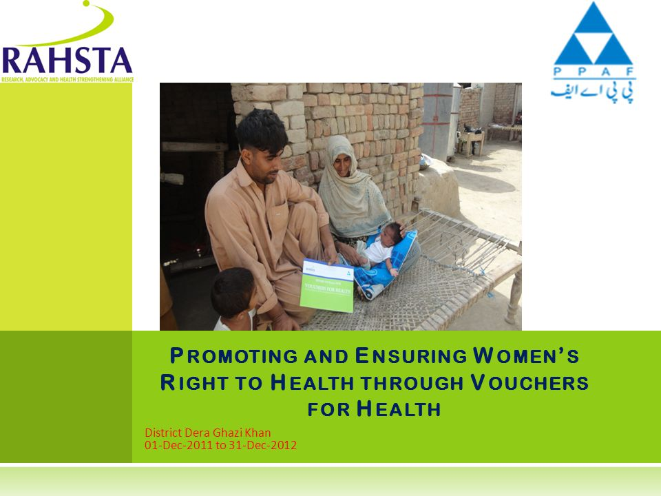 District Dera Ghazi Khan 01-Dec-2011 to 31-Dec-2012 P ROMOTING AND E NSURING W OMEN ' S R IGHT TO H EALTH THROUGH V OUCHERS FOR H EALTH
