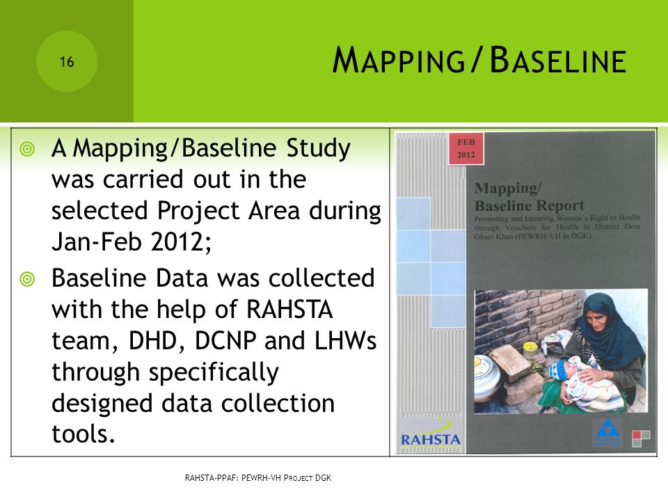 M APPING /B ASELINE  A Mapping/Baseline Study was carried out in the selected Project Area during Jan-Feb 2012;  Baseline Data was collected with the help of RAHSTA team, DHD, DCNP and LHWs through specifically designed data collection tools.