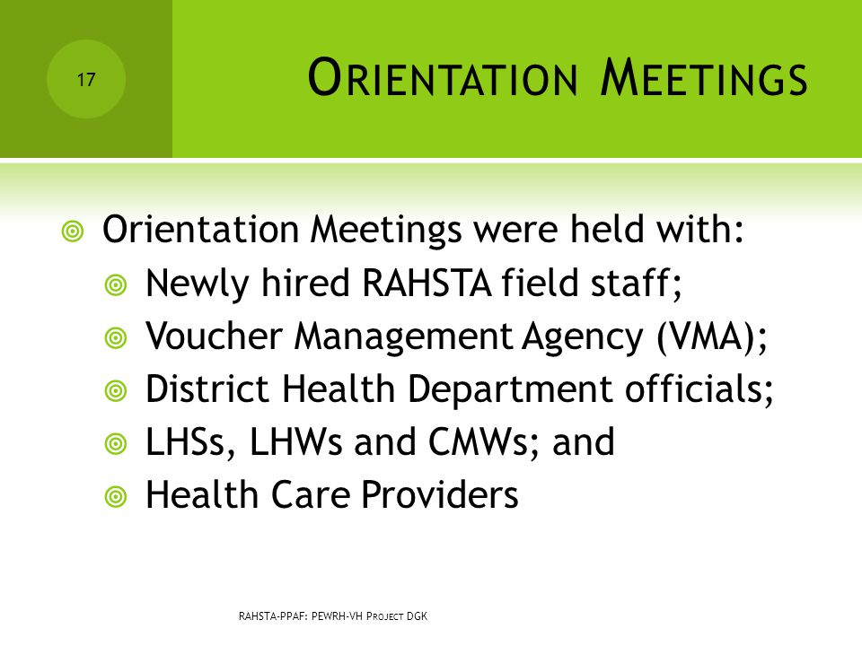 O RIENTATION M EETINGS  Orientation Meetings were held with:  Newly hired RAHSTA field staff;  Voucher Management Agency (VMA);  District Health Department officials;  LHSs, LHWs and CMWs; and  Health Care Providers 17 RAHSTA-PPAF: PEWRH-VH P ROJECT DGK