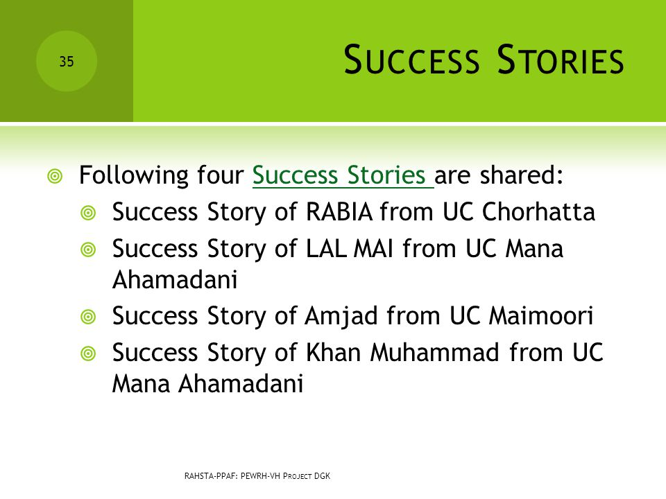 S UCCESS S TORIES  Following four Success Stories are shared:Success Stories  Success Story of RABIA from UC Chorhatta  Success Story of LAL MAI from UC Mana Ahamadani  Success Story of Amjad from UC Maimoori  Success Story of Khan Muhammad from UC Mana Ahamadani 35 RAHSTA-PPAF: PEWRH-VH P ROJECT DGK