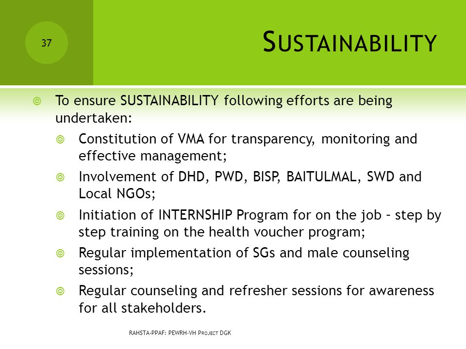S USTAINABILITY  To ensure SUSTAINABILITY following efforts are being undertaken:  Constitution of VMA for transparency, monitoring and effective management;  Involvement of DHD, PWD, BISP, BAITULMAL, SWD and Local NGOs;  Initiation of INTERNSHIP Program for on the job – step by step training on the health voucher program;  Regular implementation of SGs and male counseling sessions;  Regular counseling and refresher sessions for awareness for all stakeholders.