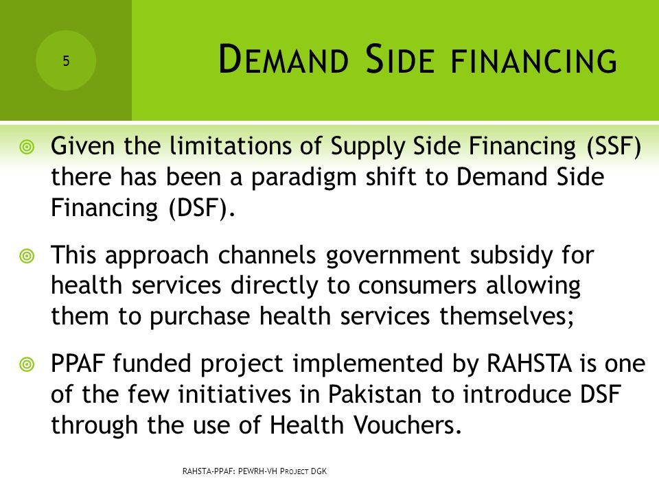 D EMAND S IDE FINANCING  Given the limitations of Supply Side Financing (SSF) there has been a paradigm shift to Demand Side Financing (DSF).