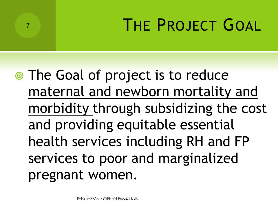 T HE P ROJECT G OAL  The Goal of project is to reduce maternal and newborn mortality and morbidity through subsidizing the cost and providing equitable essential health services including RH and FP services to poor and marginalized pregnant women.