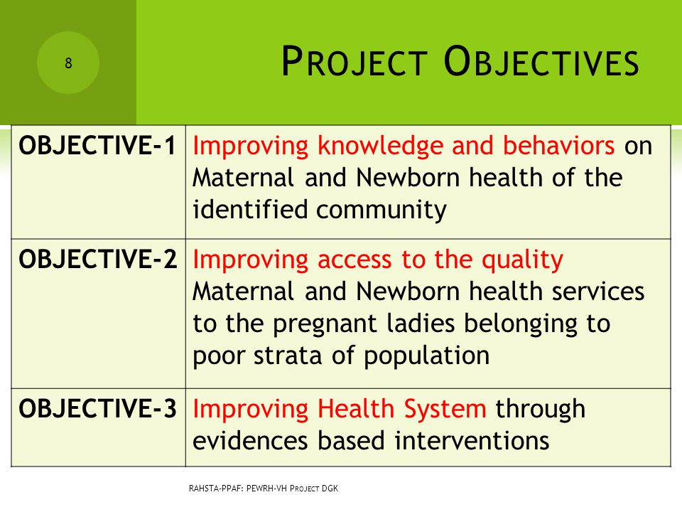 P ROJECT O BJECTIVES OBJECTIVE-1Improving knowledge and behaviors on Maternal and Newborn health of the identified community OBJECTIVE-2Improving access to the quality Maternal and Newborn health services to the pregnant ladies belonging to poor strata of population OBJECTIVE-3Improving Health System through evidences based interventions 8 RAHSTA-PPAF: PEWRH-VH P ROJECT DGK