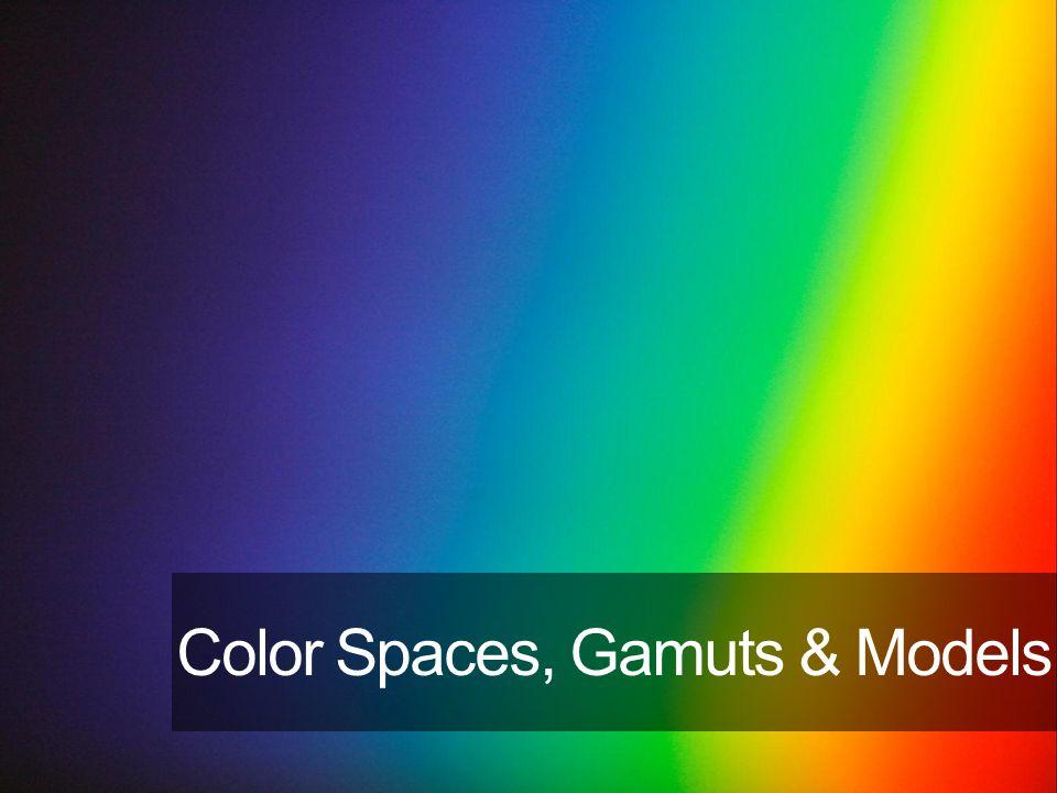 Color Spaces, Gamuts & Models